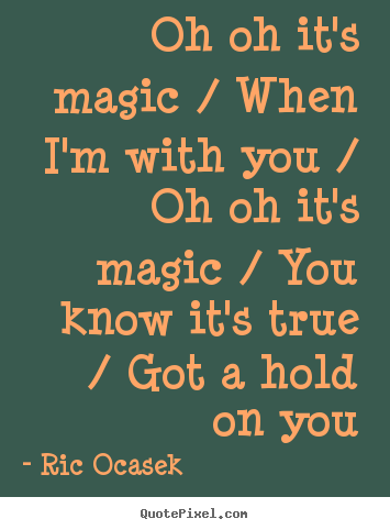 Quotes about love - Oh oh it's magic / when i'm with you / oh oh it's magic / you know it's..