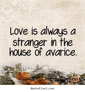 Sayings about love - Love is always a stranger in the house of avarice.