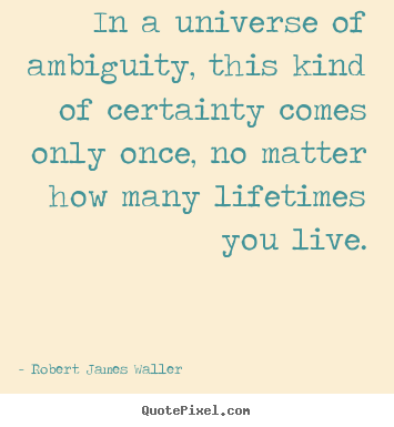Quotes about love - In a universe of ambiguity, this kind of certainty comes only..