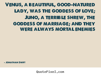 Venus, a beautiful, good-natured lady, was the.. Jonathan Swift  love quotes