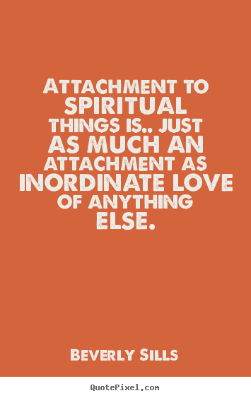Quote about love - Attachment to spiritual things is.. just as much an attachment..