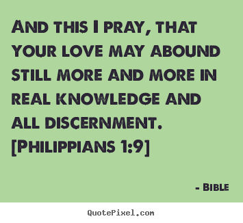 And this i pray, that your love may abound still more.. Bible best love quotes