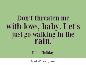Love quotes - Don't threaten me with love, baby. let's just go walking in the rain.