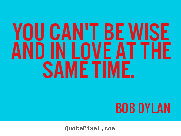 Create picture quotes about love - You can't be wise and in love at the same..