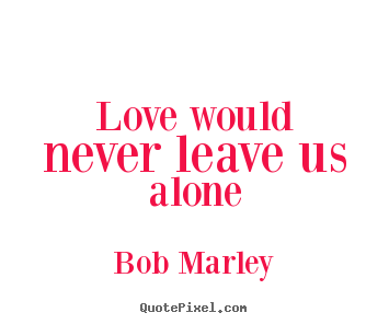 Genial Make Personalized Picture Quotes About Love   Love Would Never Leave Us  Alone