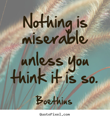 Love quotes - Nothing is miserable unless you think it is so.