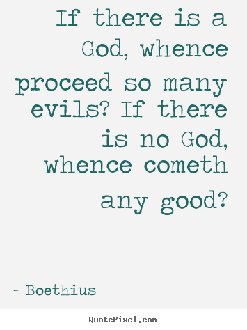 If there is a god, whence proceed so many evils? if there is no god,.. Boethius good love quotes