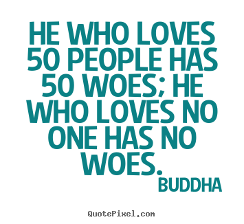 He who loves 50 people has 50 woes; he who loves no one has no woes. Buddha popular love quote