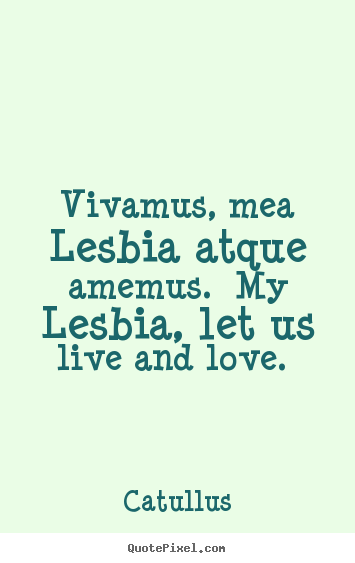 Design picture quotes about love - Vivamus, mea lesbia atque amemus. my lesbia, let us live and..