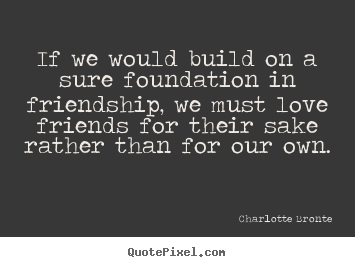 Charlotte Bronte picture quote - If we would build on a sure foundation in friendship, we must.. - Love quotes