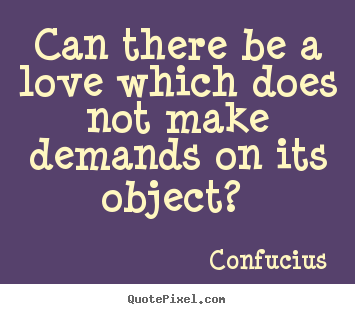 Can there be a love which does not make demands.. Confucius best love quotes