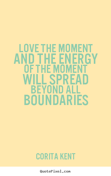 Quotes about love - Love the moment and the energy of the moment..