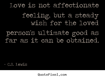 C.S. Lewis picture quotes - Love is not affectionate feeling, but a steady wish for the.. - Love quotes