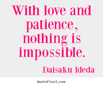Daisaku Ideda image quotes - With love and patience, nothing is impossible. - Love quotes
