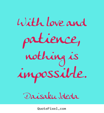 Daisaku Ideda picture quotes - With love and patience, nothing is impossible. - Love quotes