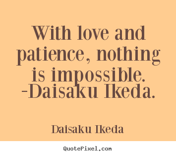 Quotes about love - With love and patience, nothing is impossible. -daisaku ikeda.