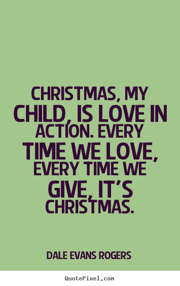 Create picture quote about love - Christmas, my child, is love in action. every..