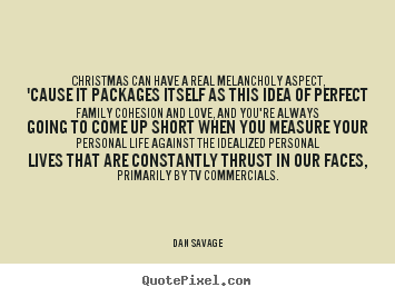 Christmas can have a real melancholy aspect, 'cause.. Dan Savage famous love quotes