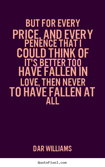 Dar Williams picture quotes - But for every price, and every penence that i could.. - Love quotes