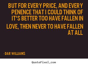 Quotes about love - But for every price, and every penence that i could..