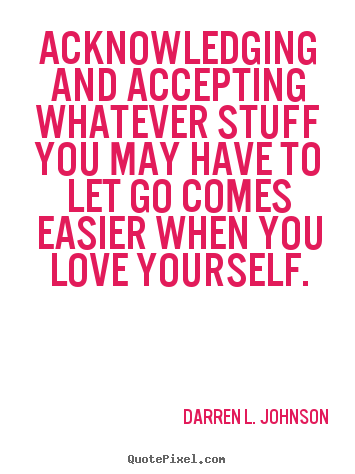 Quotes about love - Acknowledging and accepting whatever stuff you may have to..