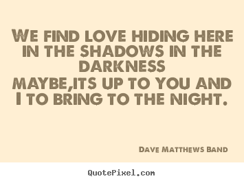 We find love hiding here in the shadows in the darknessmaybe,its.. Dave Matthews Band good love quote