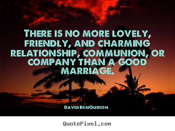 David Ben-Gurion picture quotes - There is no more lovely, friendly, and charming relationship, communion,.. - Love quotes
