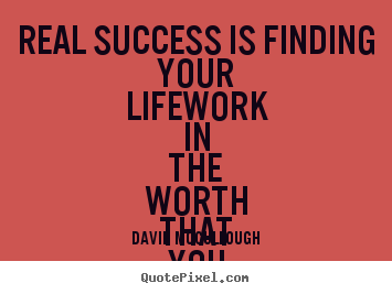 David McCullough picture quotes - Real success is finding your lifework in the worth that.. - Love quote