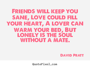 David Pratt photo quotes - Friends will keep you sane, love could fill your heart,.. - Love sayings