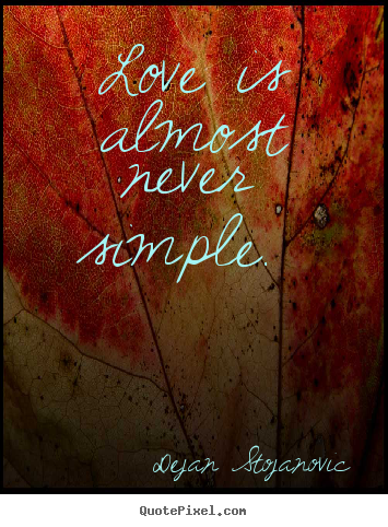 Dejan Stojanovic poster quotes - Love is almost never simple.  - Love quotes