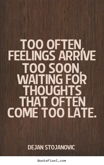 Late Quotes Inspiration Dejan Stojanovic Image Sayings  Too Often Feelings Arrive Too