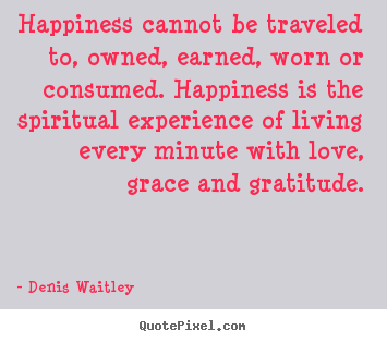 Love sayings - Happiness cannot be traveled to, owned, earned,..