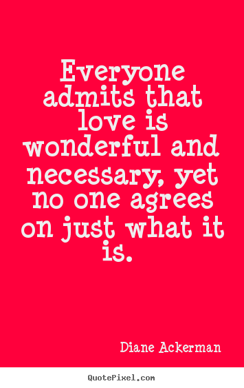 Everyone admits that love is wonderful and necessary, yet.. Diane Ackerman great love quotes