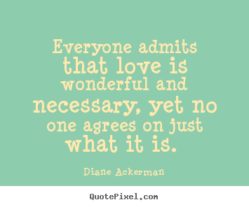 Diane Ackerman picture quotes - Everyone admits that love is wonderful and necessary, yet no one.. - Love quote