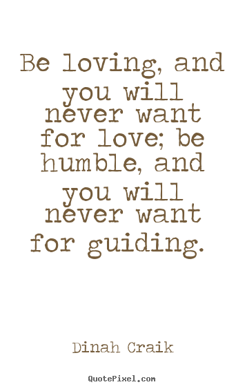 Sayings about love - Be loving, and you will never want for love; be humble, and you will..