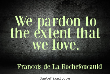 Francois De La Rochefoucauld picture quotes - We pardon to the extent that we love. - Love quotes