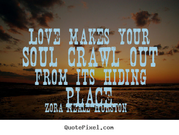 Create custom picture sayings about love - Love makes your soul crawl out from its hiding place.