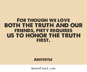 Aristotle picture quotes - For though we love both the truth and our friends, piety requires.. - Love quotes