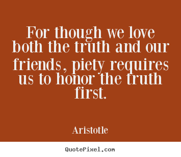 Love quotes - For though we love both the truth and our friends, piety requires us..