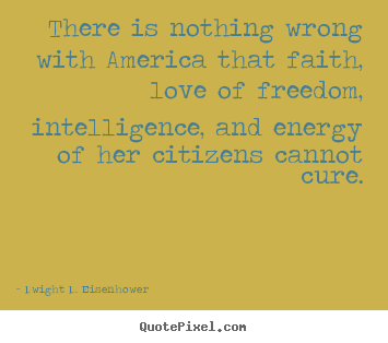 Quotes about love - There is nothing wrong with america that faith, love of freedom,..