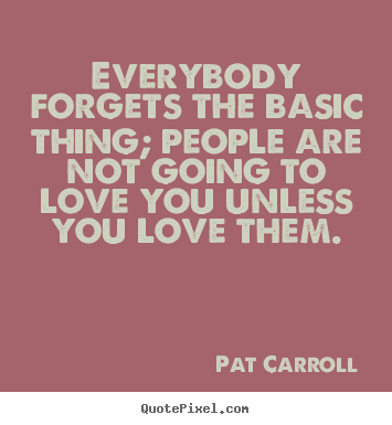 Everybody forgets the basic thing; people are not.. Pat Carroll top love quotes