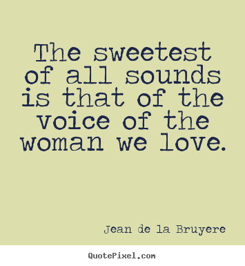 The sweetest of all sounds is that of the voice of the.. Jean De La Bruyere top love quotes