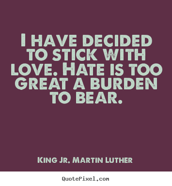 Love Quotes   I Have Decided To Stick With Love. Hate Is Too Great A