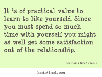 It is of practical value to learn to like yourself. since.. Norman Vincent Peale  love quote