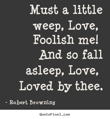Quotes about love - Must a little weep, love, foolish me! and so fall asleep, love,..