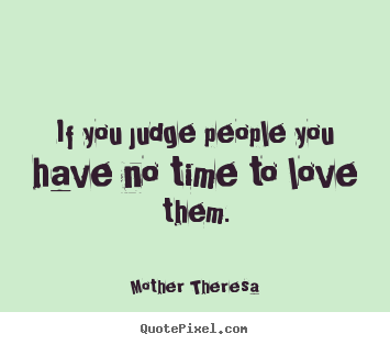 Diy picture quote about love - If you judge people you have no time to love them.