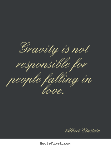 Gravity is not responsible for people falling.. Albert Einstein best love quotes