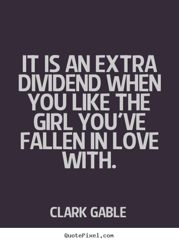 Love quote   It is an extra dividend when you like the girl you've..