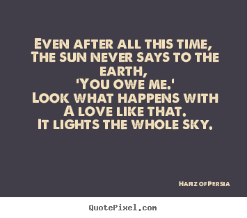 Hafiz Of Persia picture quote - Even after all this time, the sun never says to the earth, 'you.. - Love quote