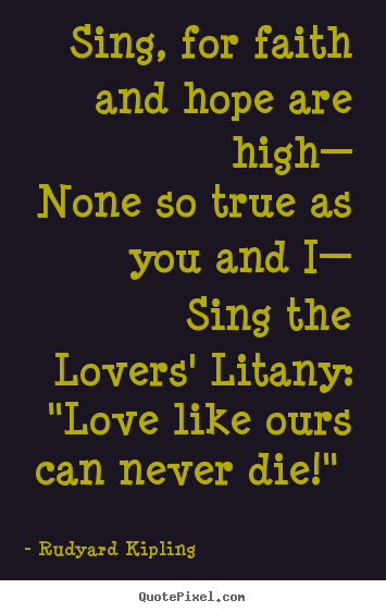 Sing, for faith and hope are high— none so true as you.. Rudyard Kipling best love quote